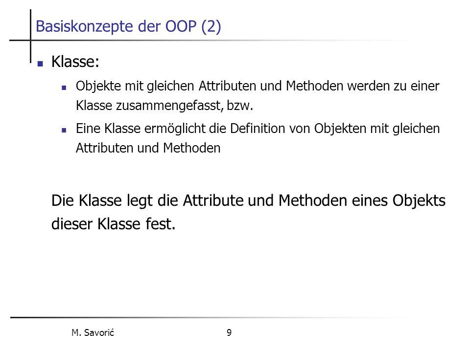 M. Savorić 9 Basiskonzepte der OOP (2) Klasse: Objekte mit gleichen Attributen und Methoden werden zu einer Klasse zusammengefasst, bzw. Eine Klasse e