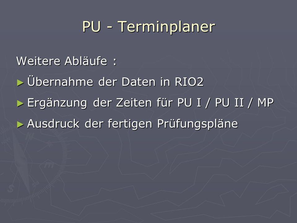 Weitere Abläufe : Übernahme der Daten in RIO2 Ergänzung der Zeiten für PU I / PU II / MP Ausdruck der fertigen Prüfungspläne