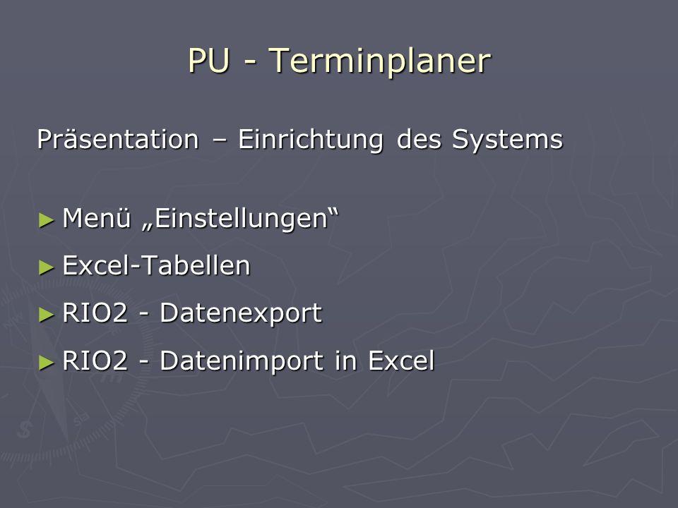 PU - Terminplaner Präsentation – Einrichtung des Systems Menü Einstellungen Excel-Tabellen RIO2 - Datenexport RIO2 - Datenimport in Excel