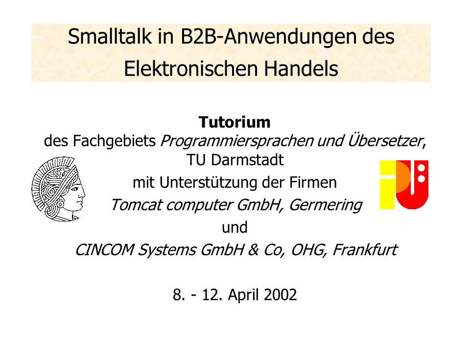 Smalltalk in B2B-Anwendungen des Elektronischen Handels Tutorium des Fachgebiets Programmiersprachen und Übersetzer, TU Darmstadt mit Unterstützung der Firmen Tomcat computer GmbH, Germering und CINCOM Systems GmbH & Co, OHG, Frankfurt 8.