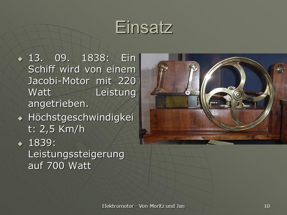 Elektromotor - Von Moritz und Jan 10 Einsatz 13. 09. 1838: Ein Schiff wird von einem Jacobi-Motor mit 220 Watt Leistung angetrieben. 13. 09. 1838: Ein