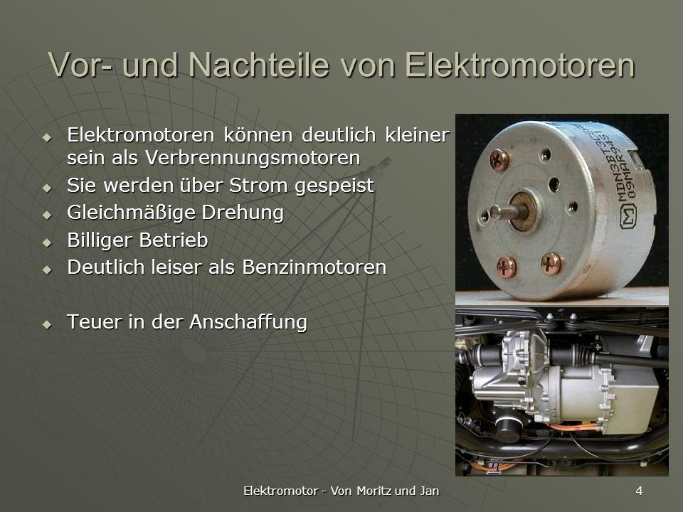 Elektromotor - Von Moritz und Jan 4 Vor- und Nachteile von Elektromotoren Elektromotoren können deutlich kleiner sein als Verbrennungsmotoren Elektrom