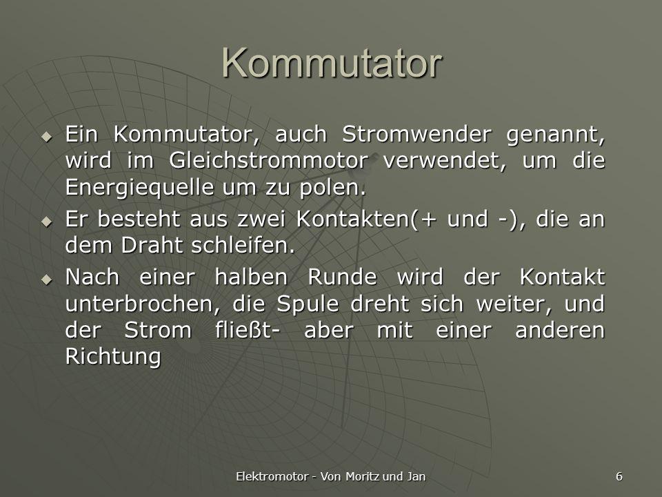 Elektromotor - Von Moritz und Jan 6 Kommutator Ein Kommutator, auch Stromwender genannt, wird im Gleichstrommotor verwendet, um die Energiequelle um z