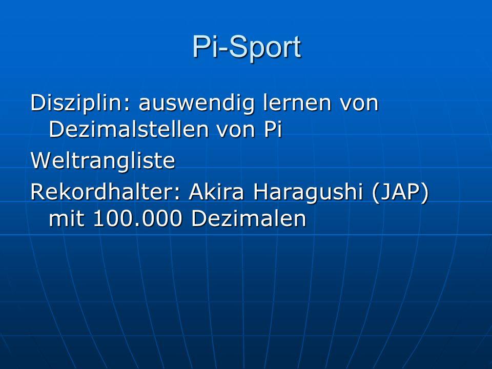 Pi-Sport Disziplin: auswendig lernen von Dezimalstellen von Pi Weltrangliste Rekordhalter: Akira Haragushi (JAP) mit 100.000 Dezimalen