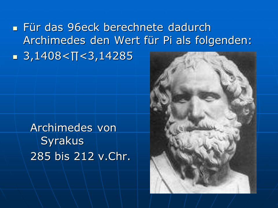 Für das 96eck berechnete dadurch Archimedes den Wert für Pi als folgenden: Für das 96eck berechnete dadurch Archimedes den Wert für Pi als folgenden: