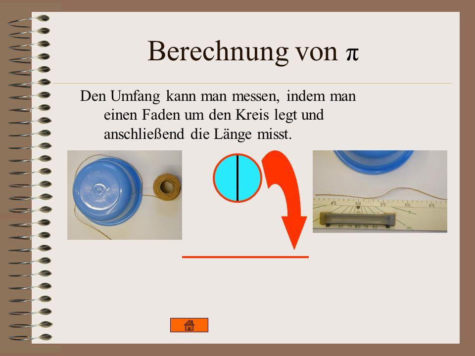 Berechnung von π Den Umfang kann man messen, indem man einen Faden um den Kreis legt und anschließend die Länge misst.