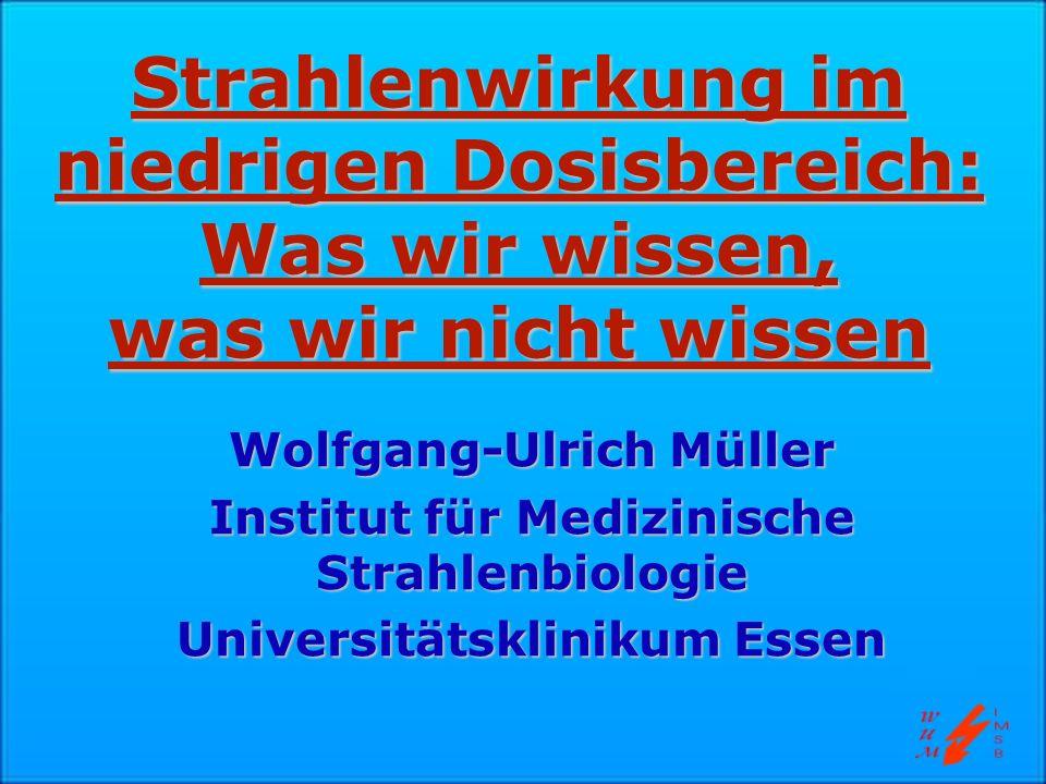 Strahlenwirkung im niedrigen Dosisbereich: Was wir wissen, was wir nicht wissen Wolfgang-Ulrich Müller Institut für Medizinische Strahlenbiologie Univ