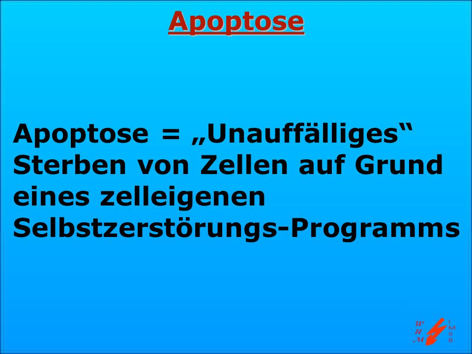Apoptose Apoptose = Unauffälliges Sterben von Zellen auf Grund eines zelleigenen Selbstzerstörungs-Programms