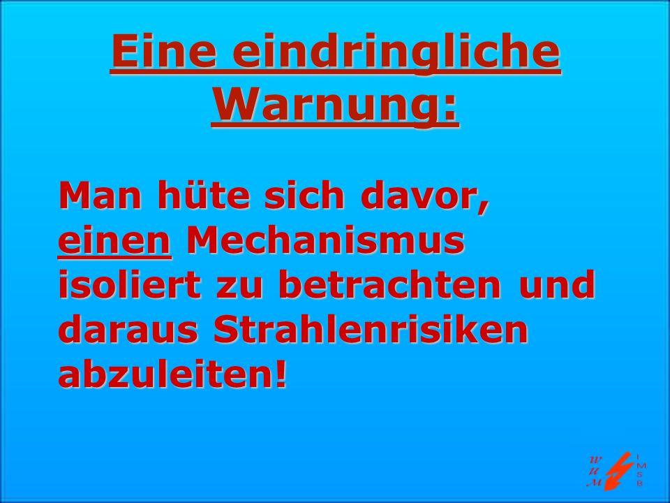 Eine eindringliche Warnung: Man hüte sich davor, einen Mechanismus isoliert zu betrachten und daraus Strahlenrisiken abzuleiten!