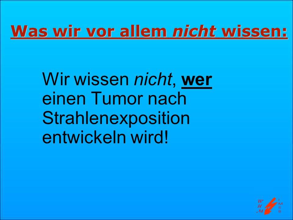Was wir vor allem nicht wissen: Wir wissen nicht, wer einen Tumor nach Strahlenexposition entwickeln wird!