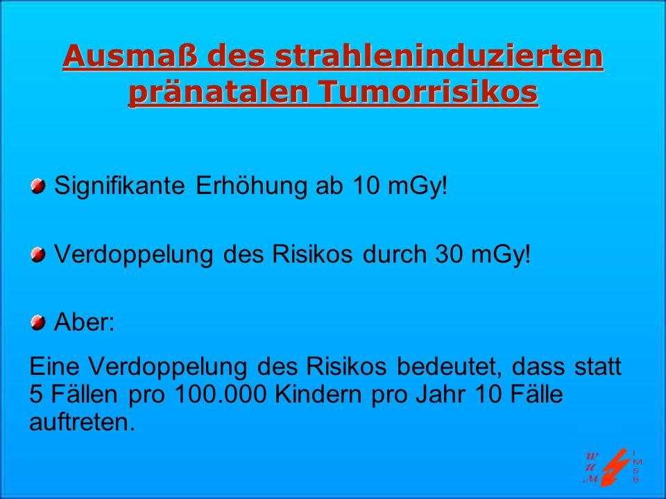 Ausmaß des strahleninduzierten pränatalen Tumorrisikos Signifikante Erhöhung ab 10 mGy! Verdoppelung des Risikos durch 30 mGy! Aber: Eine Verdoppelung