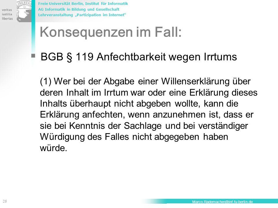 Freie Universität Berlin, Institut für Informatik AG Informatik in Bildung und Gesellschaft Lehrveranstaltung Partizipation im Internet 27 Marco.Rademacher@inf.fu-berlin.de BGB §142 Wirkung der Anfechtung (1) Wird ein anfechtbares Rechtsgeschäft angefochten, so ist es als von Anfang an nichtig anzusehen.