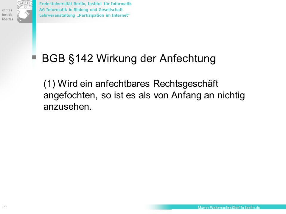 Freie Universität Berlin, Institut für Informatik AG Informatik in Bildung und Gesellschaft Lehrveranstaltung Partizipation im Internet 28 Marco.Rademacher@inf.fu-berlin.de BGB § 122 Schadensersatzpflicht des Anfechtenden (1) Ist eine Willenserklärung nach § 118 nichtig oder auf Grund der §§ 119, 120 angefochten, so hat der Erklärende, wenn die Erklärung einem anderen gegenüber abzugeben war, diesem, andernfalls jedem Dritten den Schaden zu ersetzen, den der andere oder der Dritte dadurch erleidet, dass er auf die Gültigkeit der Erklärung vertraut, jedoch nicht über den Betrag des Interesses hinaus, welches der andere oder der Dritte an der Gültigkeit der Erklärung hat.