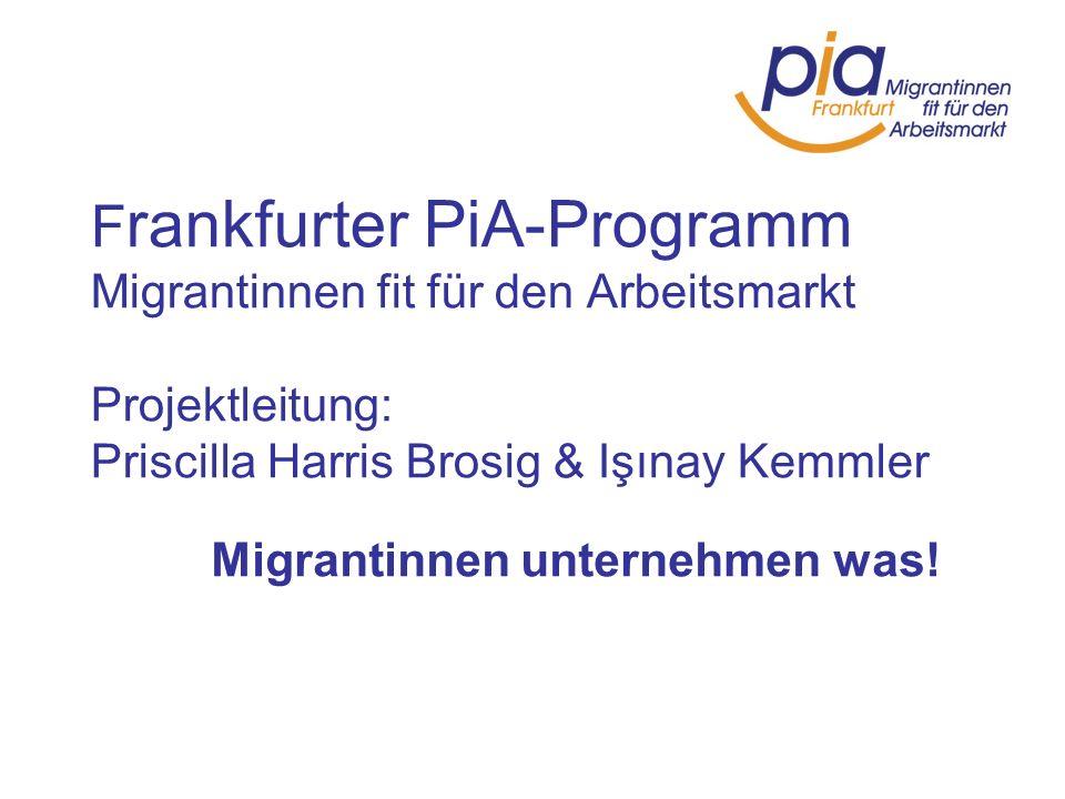 F rankfurter PiA-Programm Migrantinnen fit für den Arbeitsmarkt Projektleitung: Priscilla Harris Brosig & Işınay Kemmler Migrantinnen unternehmen was!