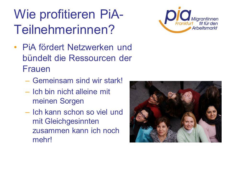 Wie profitieren PiA- Teilnehmerinnen? PiA fördert Netzwerken und bündelt die Ressourcen der Frauen –Gemeinsam sind wir stark! –Ich bin nicht alleine m