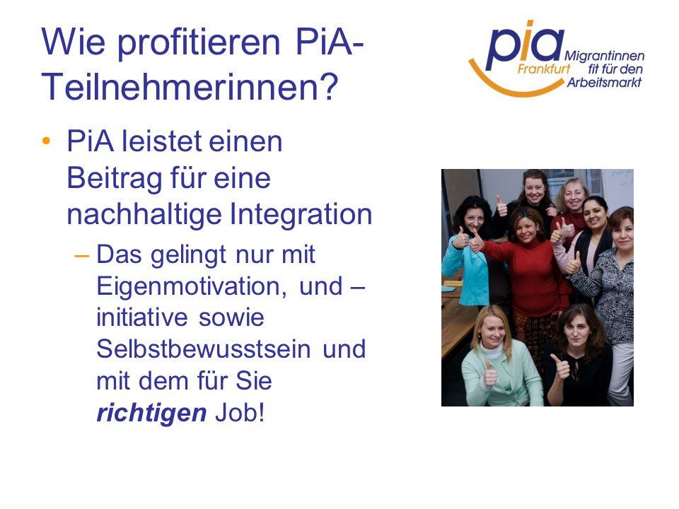 Wie profitieren PiA- Teilnehmerinnen? PiA leistet einen Beitrag für eine nachhaltige Integration –Das gelingt nur mit Eigenmotivation, und – initiativ