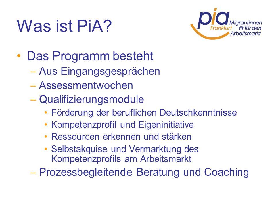Was ist PiA? Das Programm besteht –Aus Eingangsgesprächen –Assessmentwochen –Qualifizierungsmodule Förderung der beruflichen Deutschkenntnisse Kompete