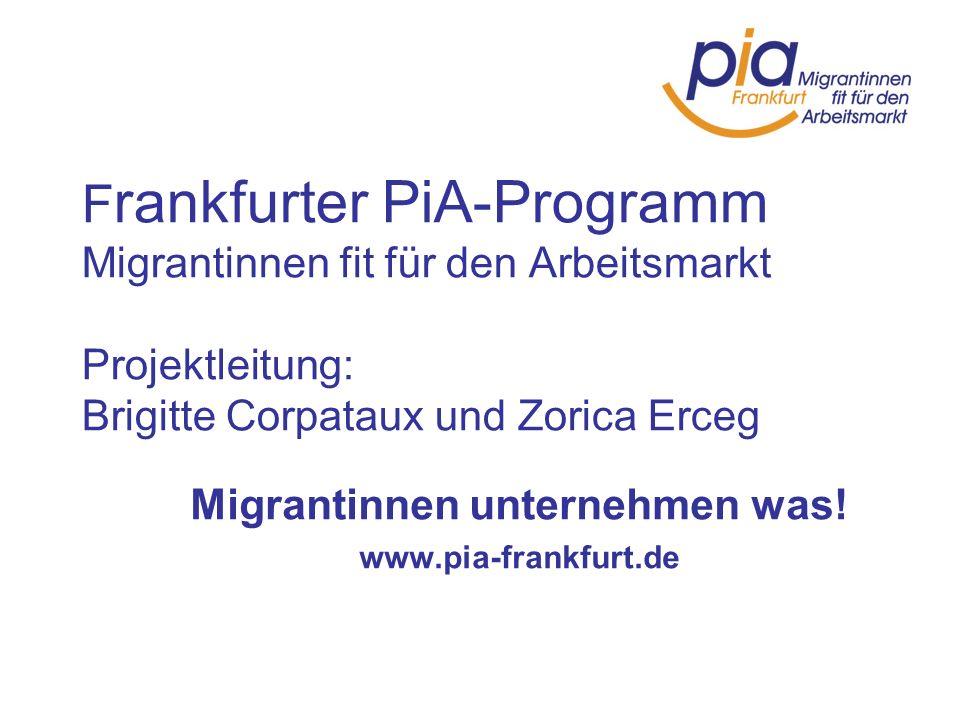 F rankfurter PiA-Programm Migrantinnen fit für den Arbeitsmarkt Projektleitung: Brigitte Corpataux und Zorica Erceg Migrantinnen unternehmen was! www.