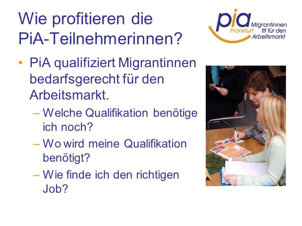 Wie profitieren die PiA-Teilnehmerinnen? PiA qualifiziert Migrantinnen bedarfsgerecht für den Arbeitsmarkt. –Welche Qualifikation benötige ich noch? –