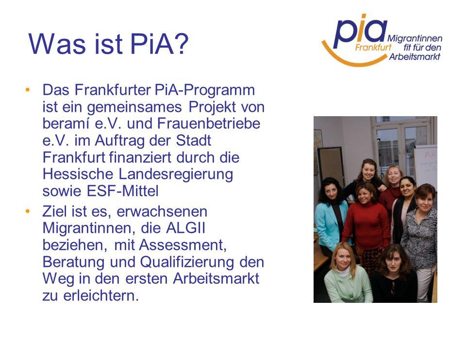 Was ist PiA? Das Frankfurter PiA-Programm ist ein gemeinsames Projekt von beramí e.V. und Frauenbetriebe e.V. im Auftrag der Stadt Frankfurt finanzier