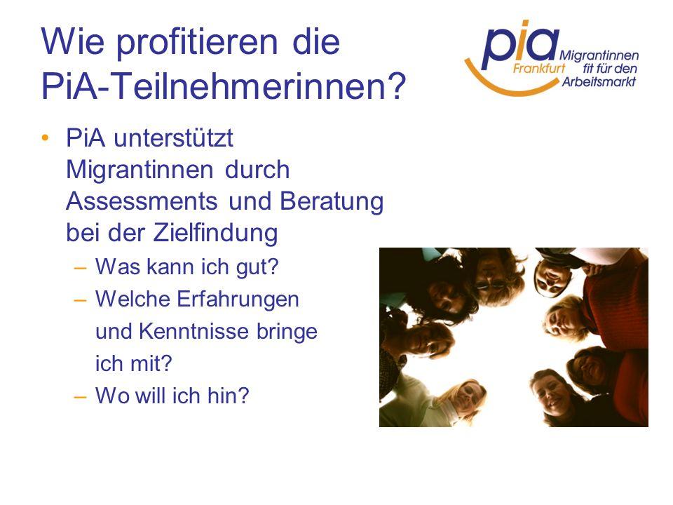 Wie profitieren die PiA-Teilnehmerinnen? PiA unterstützt Migrantinnen durch Assessments und Beratung bei der Zielfindung –Was kann ich gut? –Welche Er