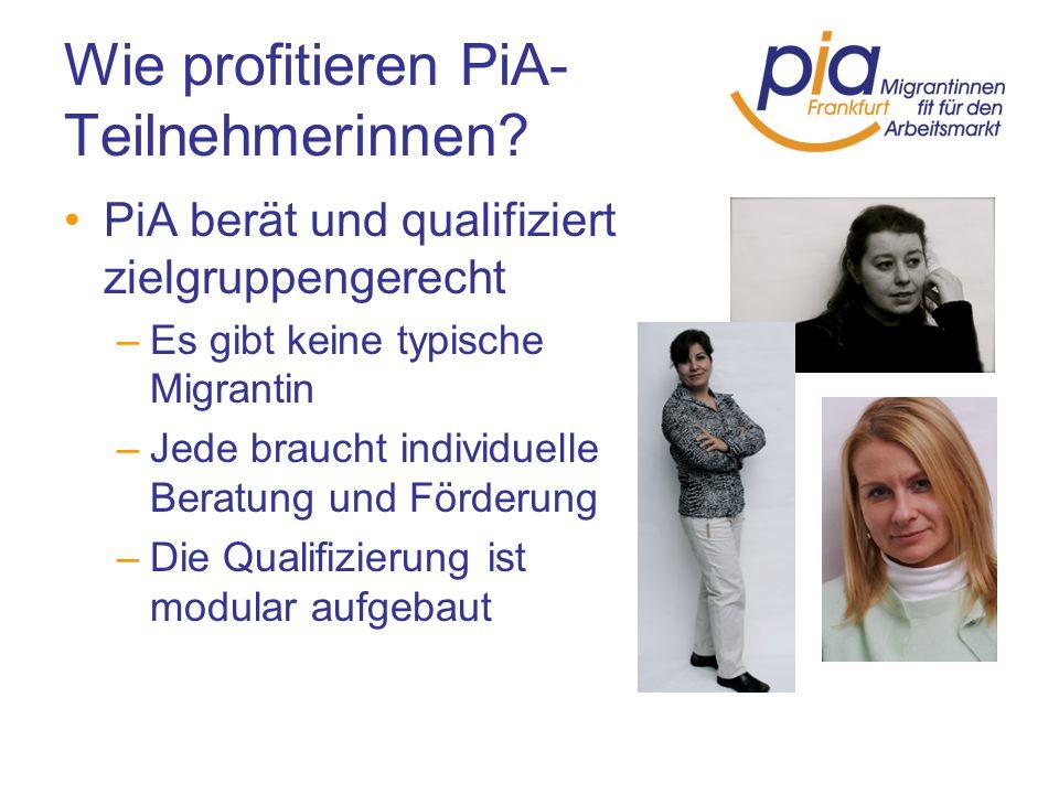 Wie profitieren PiA- Teilnehmerinnen? PiA berät und qualifiziert zielgruppengerecht –Es gibt keine typische Migrantin –Jede braucht individuelle Berat
