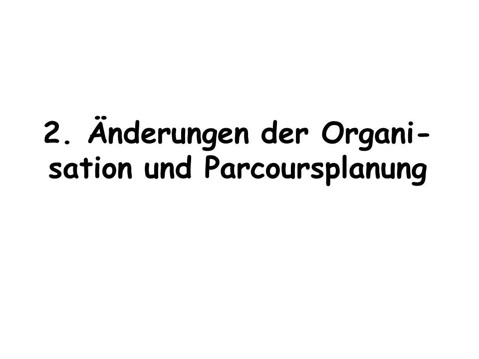 2. Änderungen der Organi- sation und Parcoursplanung