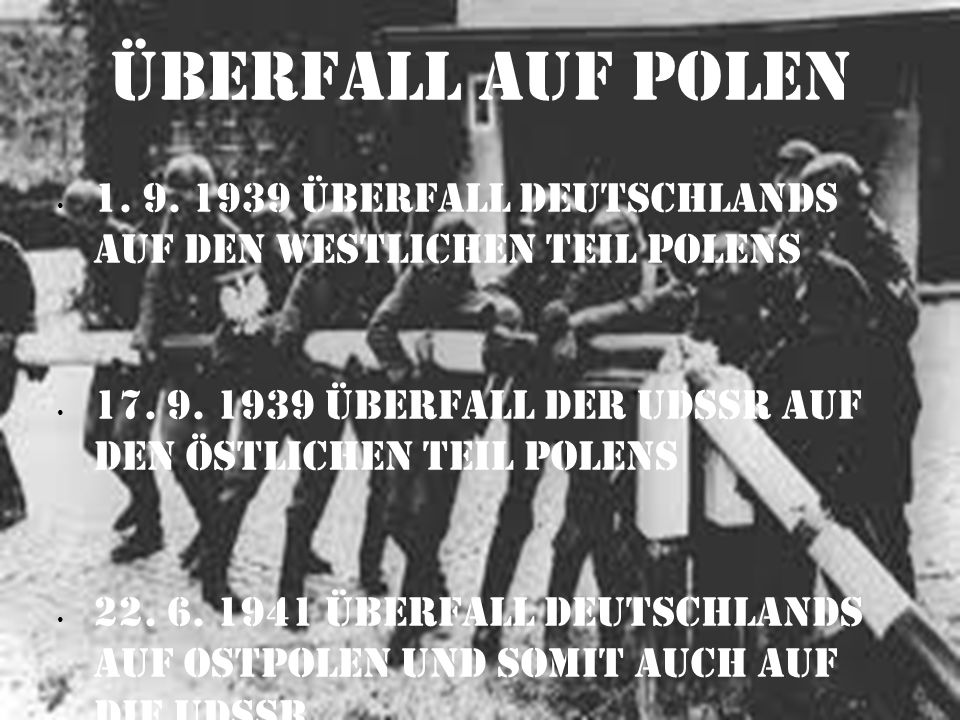 Überfall auf Polen 1. 9. 1939 Überfall Deutschlands auf den westlichen Teil Polens 17. 9. 1939 Überfall der UdSSR auf den Östlichen Teil Polens 22. 6.