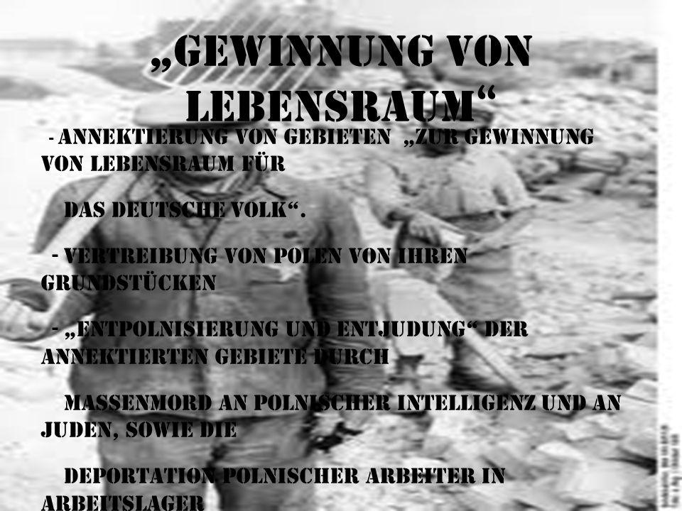 Gewinnung von Lebensraum - Annektierung von Gebieten zur Gewinnung von Lebensraum für das deutsche Volk. - Vertreibung von Polen von ihren Grundstücke