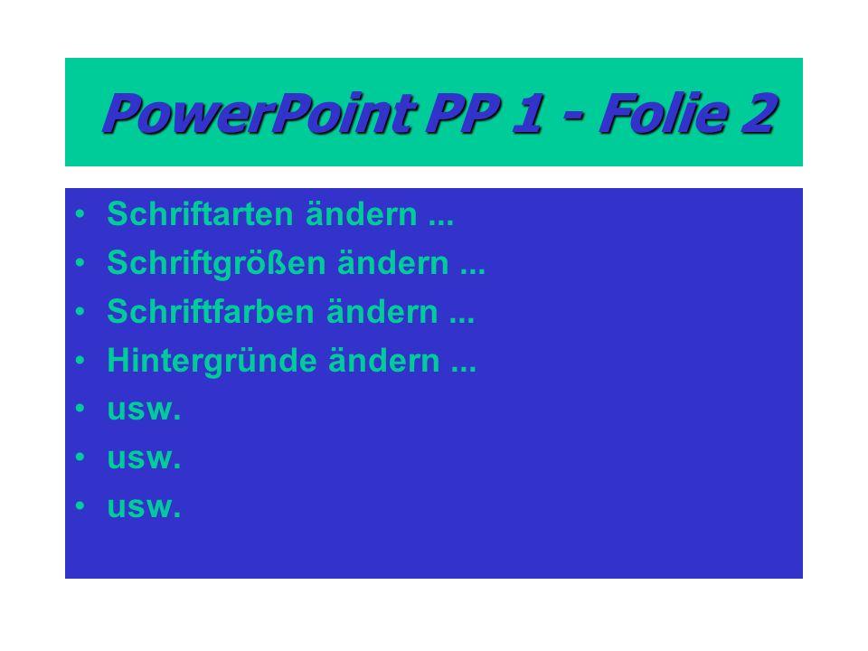 PowerPoint PP 1 - Folie 2 Schriftarten ändern... Schriftgrößen ändern... Schriftfarben ändern... Hintergründe ändern... usw.