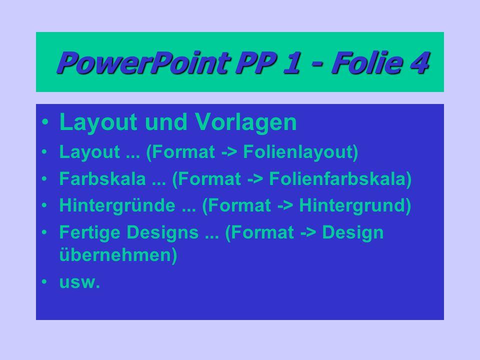 PowerPoint PP 1 - Folie 4 Layout und Vorlagen Layout... (Format -> Folienlayout) Farbskala... (Format -> Folienfarbskala) Hintergründe... (Format -> H