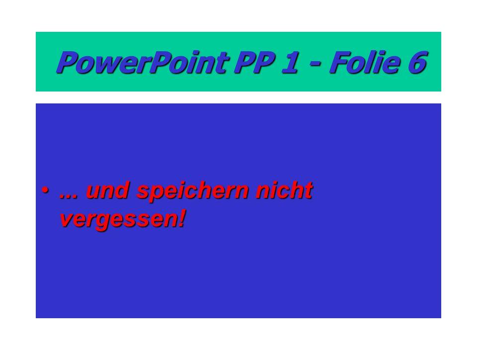 PowerPoint PP 1 - Folie 6... und speichern nicht vergessen!... und speichern nicht vergessen!