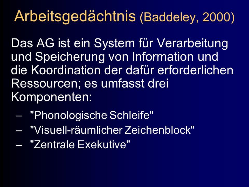Arbeitsgedächtnis (Baddeley, 2000) Das AG ist ein System für Verarbeitung und Speicherung von Information und die Koordination der dafür erforderliche