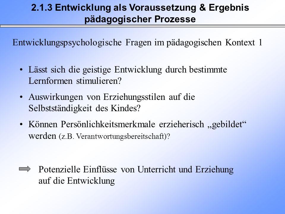 2.1.3 Entwicklung als Voraussetzung & Ergebnis pädagogischer Prozesse Entwicklungspsychologische Fragen im pädagogischen Kontext 1 Lässt sich die geis