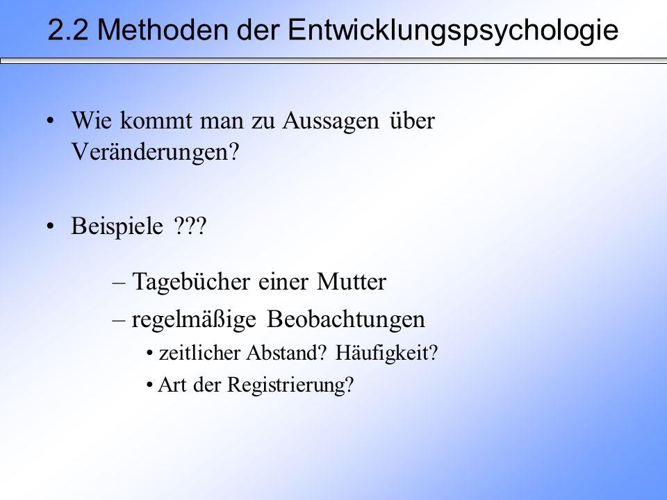 Wie kommt man zu Aussagen über Veränderungen? Beispiele ??? 2.2 Methoden der Entwicklungspsychologie – Tagebücher einer Mutter – regelmäßige Beobachtu