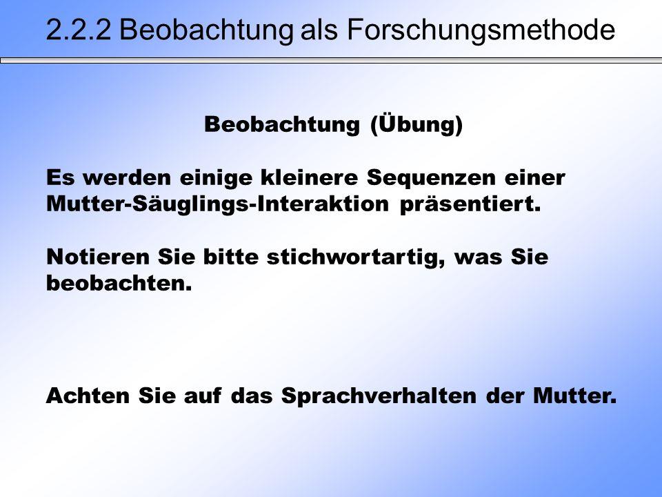 Achten Sie auf das Sprachverhalten der Mutter. 2.2.2 Beobachtung als Forschungsmethode Beobachtung (Übung) Es werden einige kleinere Sequenzen einer M