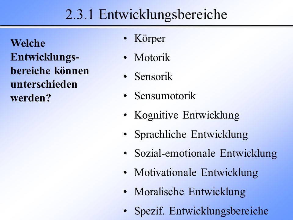 2.3.1 Entwicklungsbereiche Körper Motorik Sensorik Sensumotorik Kognitive Entwicklung Sprachliche Entwicklung Sozial-emotionale Entwicklung Motivation