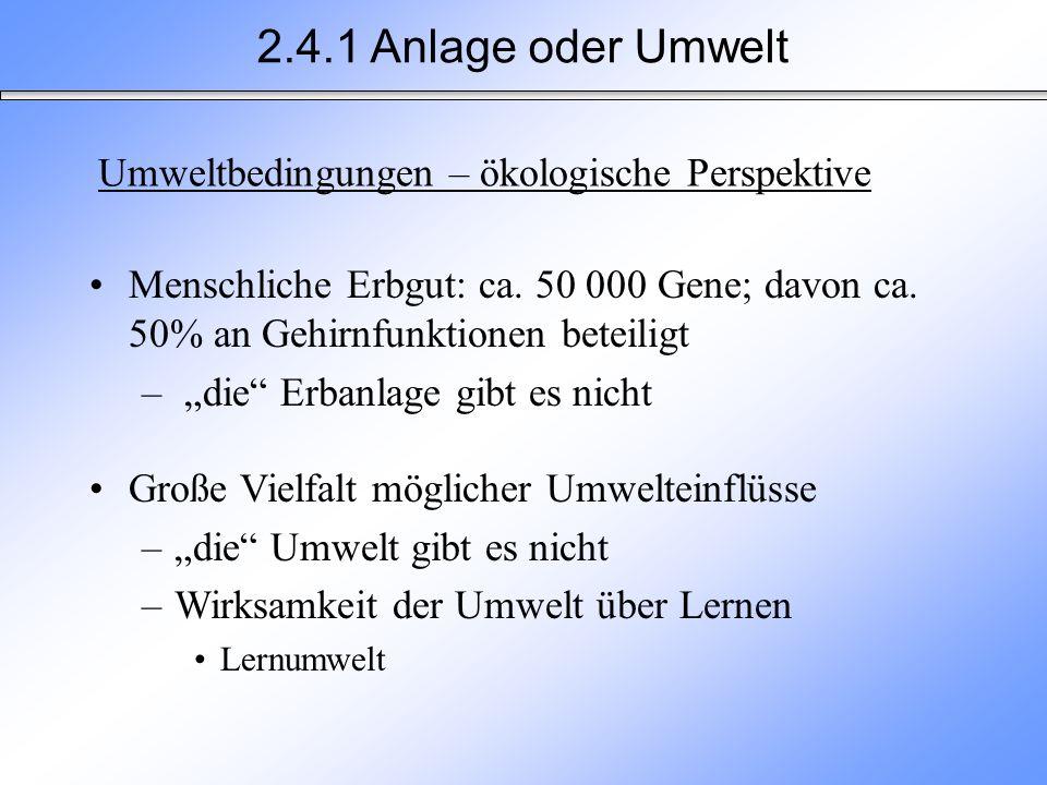 2.4.1 Anlage oder Umwelt Menschliche Erbgut: ca. 50 000 Gene; davon ca. 50% an Gehirnfunktionen beteiligt – die Erbanlage gibt es nicht Große Vielfalt