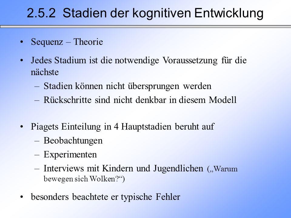 2.5.2 Stadien der kognitiven Entwicklung Sequenz – Theorie Jedes Stadium ist die notwendige Voraussetzung für die nächste –Stadien können nicht übersp