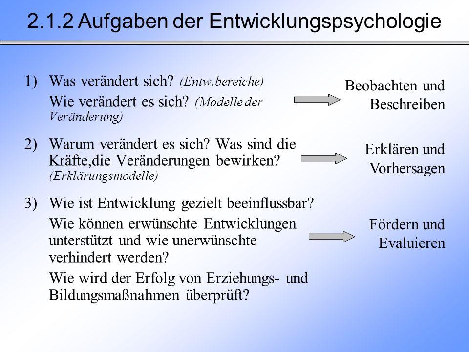 2.1.2 Aufgaben der Entwicklungspsychologie 1)Was verändert sich? (Entw.bereiche) Wie verändert es sich? (Modelle der Veränderung) 2) Warum verändert e