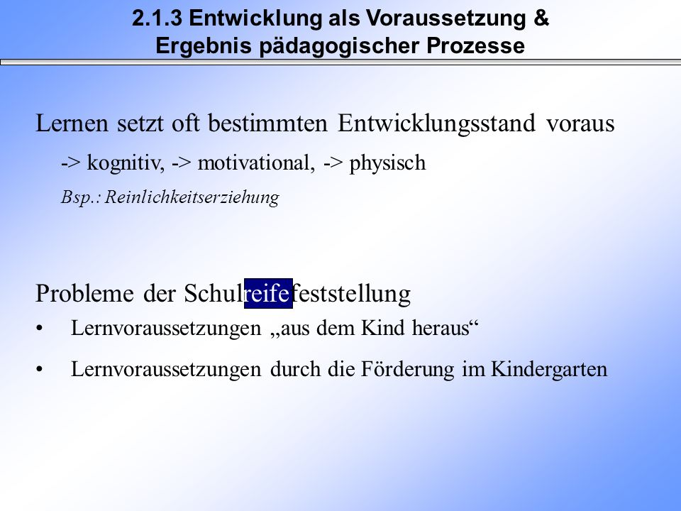 Lernen setzt oft bestimmten Entwicklungsstand voraus -> kognitiv,-> motivational, -> physisch Bsp.: Reinlichkeitserziehung 2.1.3 Entwicklung als Vorau