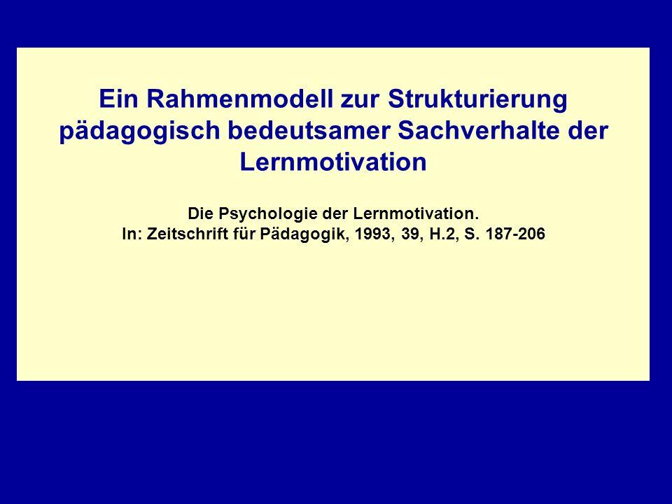 Ein Rahmenmodell zur Strukturierung pädagogisch bedeutsamer Sachverhalte der Lernmotivation Die Psychologie der Lernmotivation. In: Zeitschrift für Pä
