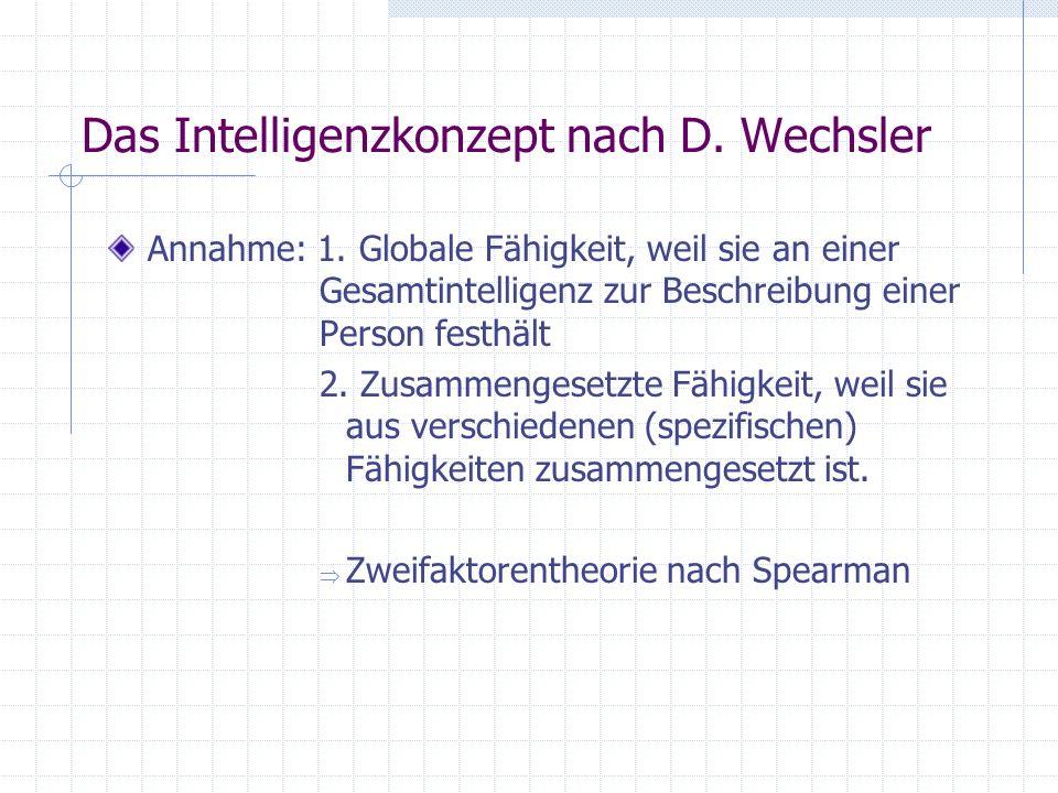 Das Intelligenzkonzept nach D. Wechsler Annahme: 1. Globale Fähigkeit, weil sie an einer Gesamtintelligenz zur Beschreibung einer Person festhält 2. Z