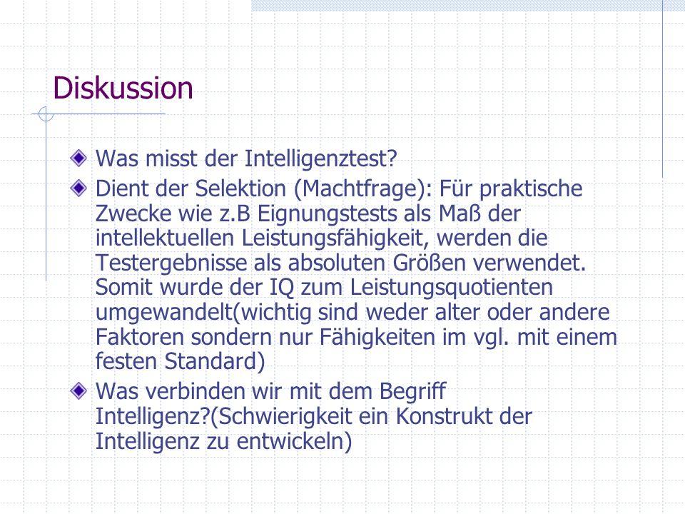 Diskussion Was misst der Intelligenztest? Dient der Selektion (Machtfrage): Für praktische Zwecke wie z.B Eignungstests als Maß der intellektuellen Le