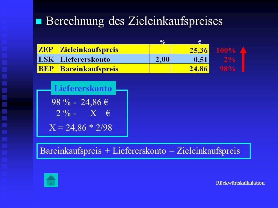 Berechnung des Zieleinkaufspreises Berechnung des Zieleinkaufspreises 100% 2% 98% Liefererskonto 98 % - 24,86 2 % - X X = 24,86 * 2/98 0,51 25,36 Bare