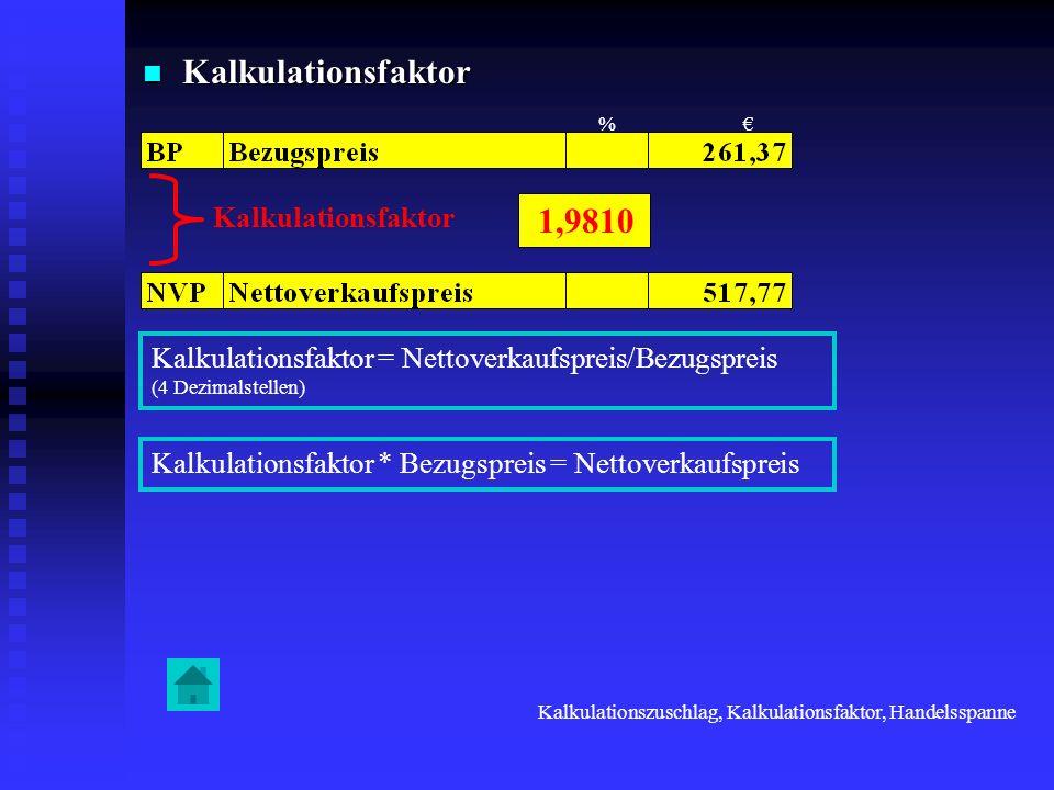 Kalkulationsfaktor Kalkulationsfaktor Kalkulationsfaktor = Nettoverkaufspreis/Bezugspreis (4 Dezimalstellen) Kalkulationszuschlag, Kalkulationsfaktor,