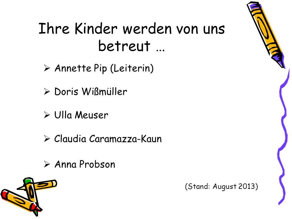 Ihre Kinder werden von uns betreut … Annette Pip (Leiterin) Doris Wißmüller Ulla Meuser Claudia Caramazza-Kaun Anna Probson (Stand: August 2013)