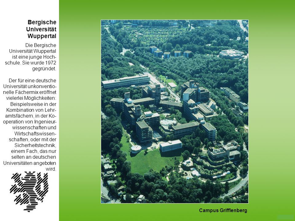 Die Bergische Universität Wuppertal ist eine junge Hoch- schule. Sie wurde 1972 gegründet. Der für eine deutsche Universität unkonventio- nelle Fächer