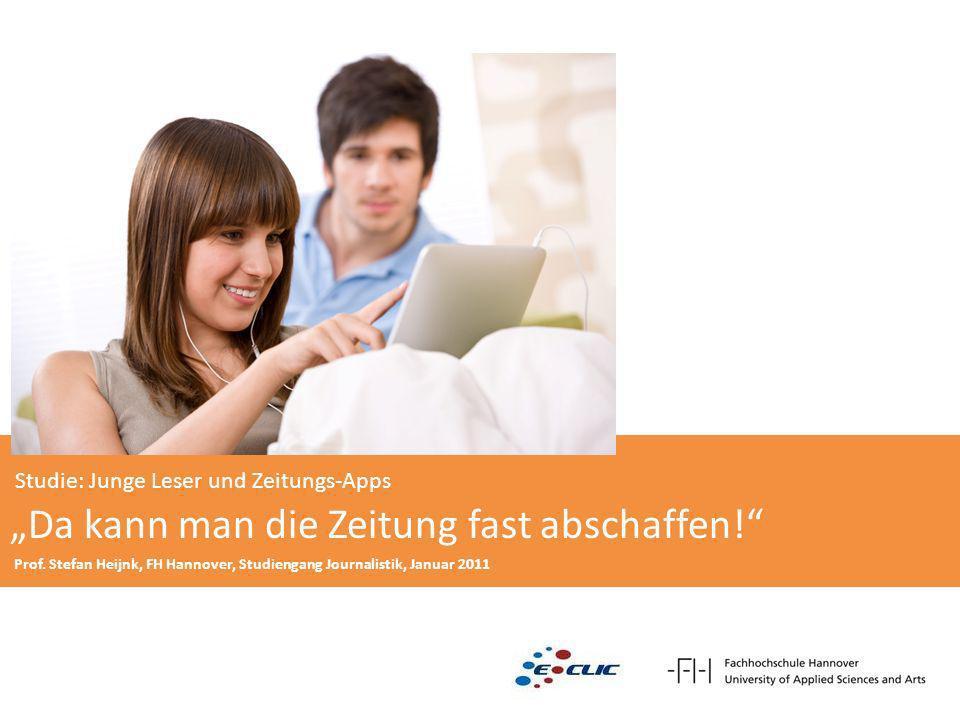 Studie: Junge Leser und Zeitungs-Apps Da kann man die Zeitung fast abschaffen! Prof. Stefan Heijnk, FH Hannover, Studiengang Journalistik, Januar 2011
