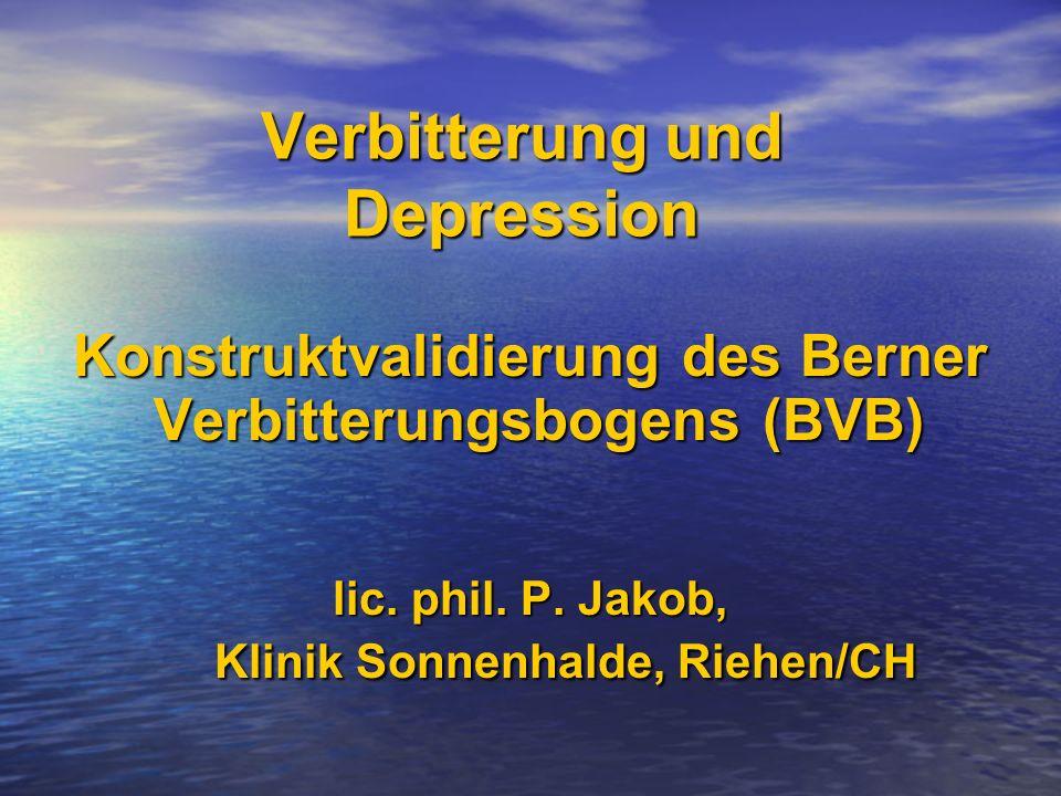 Verbitterung und Depression Konstruktvalidierung des Berner Verbitterungsbogens (BVB) Verbitterungsbogens (BVB) lic. phil. P. Jakob, Klinik Sonnenhald